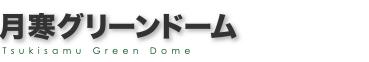 月寒グリーンドーム TSUKISAMU GREEN DOME